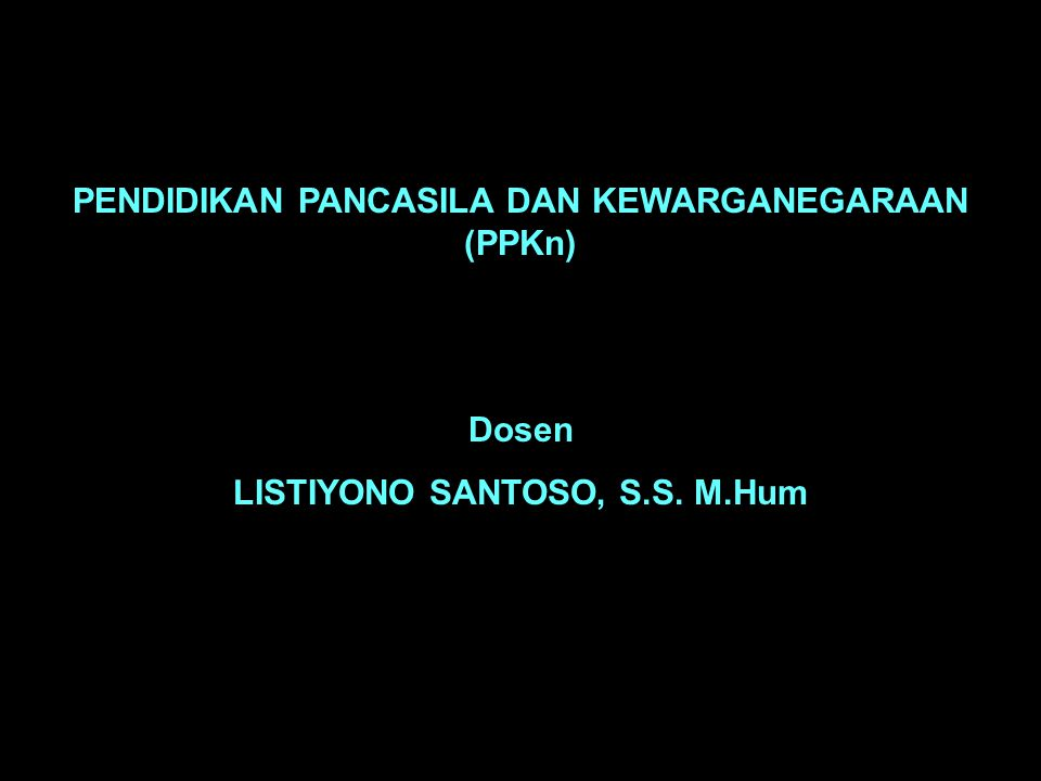 PENDIDIKAN PANCASILA DAN KEWARGANEGARAAN (PPKn) Dosen LISTIYONO SANTOSO, S.S. M.Hum