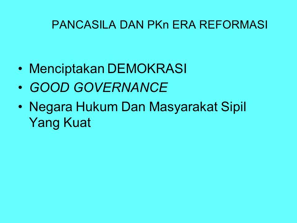 PANCASILA DAN PKn ERA REFORMASI Menciptakan DEMOKRASI GOOD GOVERNANCE Negara Hukum Dan Masyarakat Sipil Yang Kuat