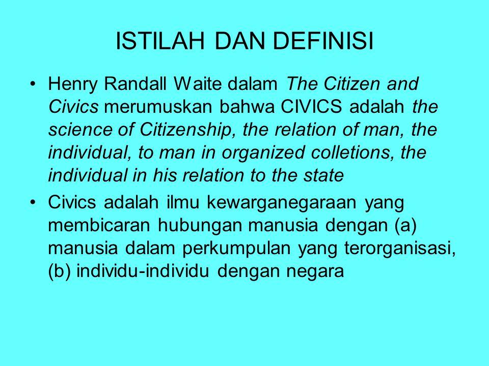 ISTILAH DAN DEFINISI Henry Randall Waite dalam The Citizen and Civics merumuskan bahwa CIVICS adalah the science of Citizenship, the relation of man,