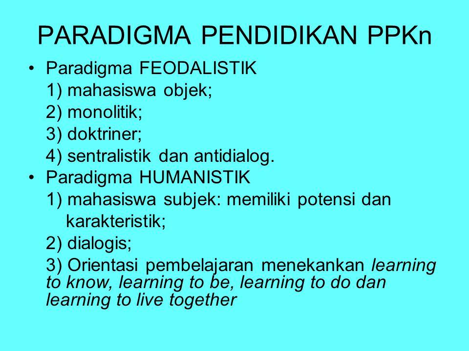 PARADIGMA PENDIDIKAN PPKn Paradigma FEODALISTIK 1) mahasiswa objek; 2) monolitik; 3) doktriner; 4) sentralistik dan antidialog. Paradigma HUMANISTIK 1