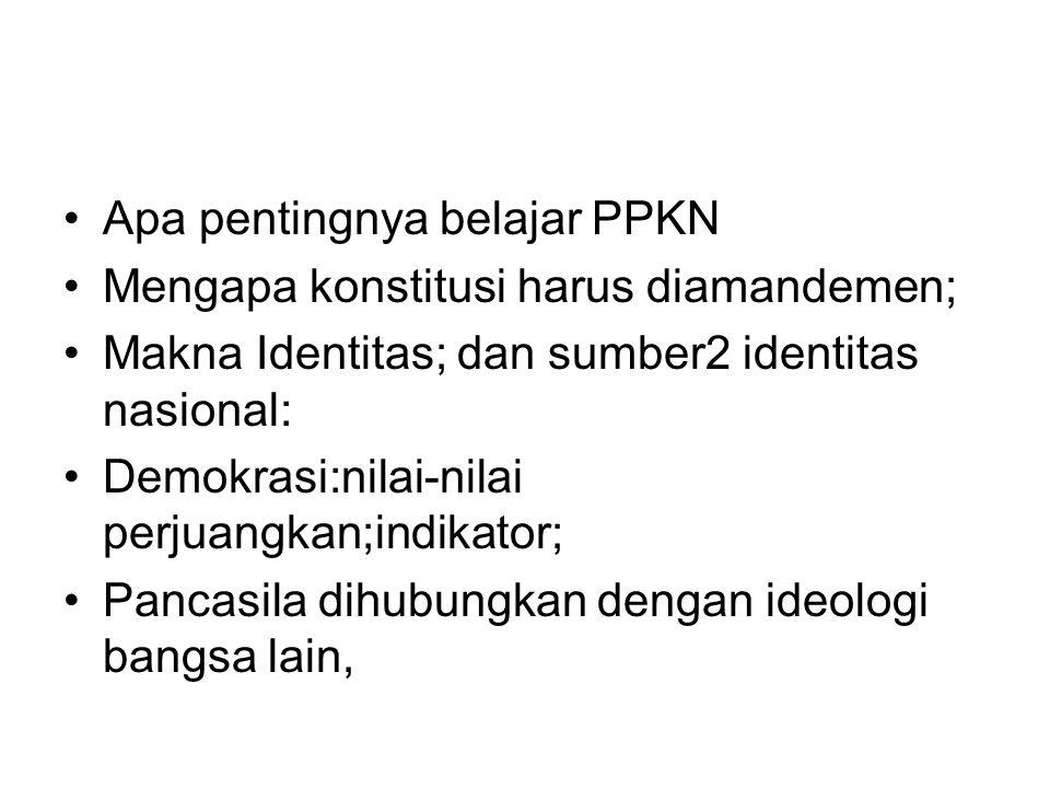 Apa pentingnya belajar PPKN Mengapa konstitusi harus diamandemen; Makna Identitas; dan sumber2 identitas nasional: Demokrasi:nilai-nilai perjuangkan;i