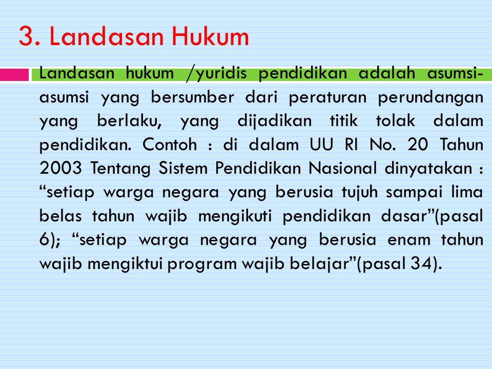 3. Landasan Hukum Landasan hukum /yuridis pendidikan adalah asumsi- asumsi yang bersumber dari peraturan perundangan yang berlaku, yang dijadikan titi