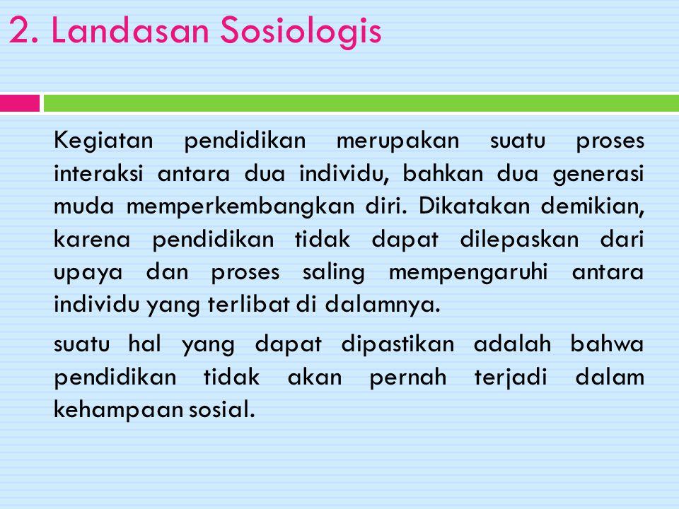 2. Landasan Sosiologis Kegiatan pendidikan merupakan suatu proses interaksi antara dua individu, bahkan dua generasi muda memperkembangkan diri. Dikat