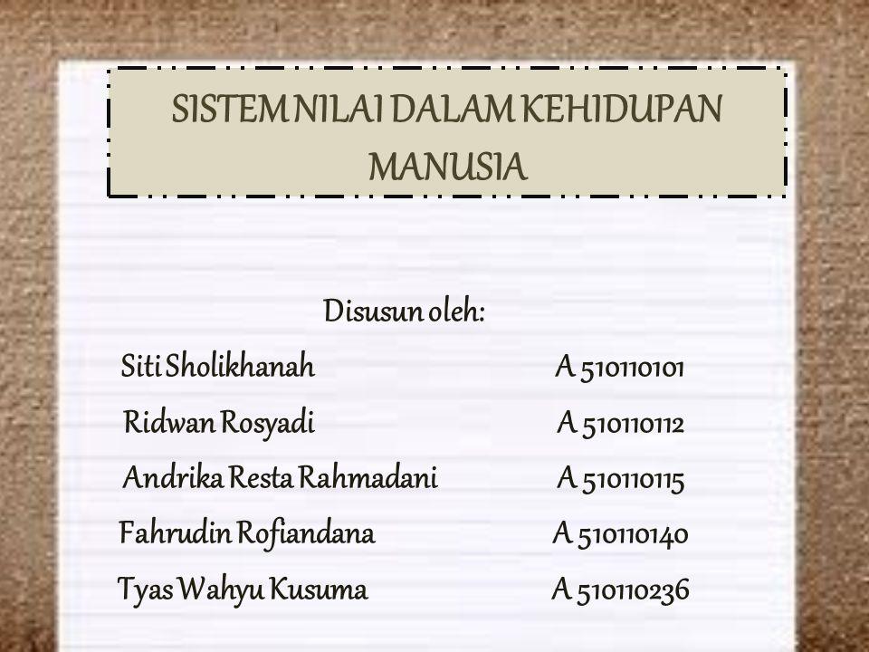 SISTEM NILAI DALAM KEHIDUPAN MANUSIA Disusun oleh: Siti SholikhanahA 510110101 Ridwan RosyadiA 510110112 Andrika Resta RahmadaniA 510110115 Fahrudin R
