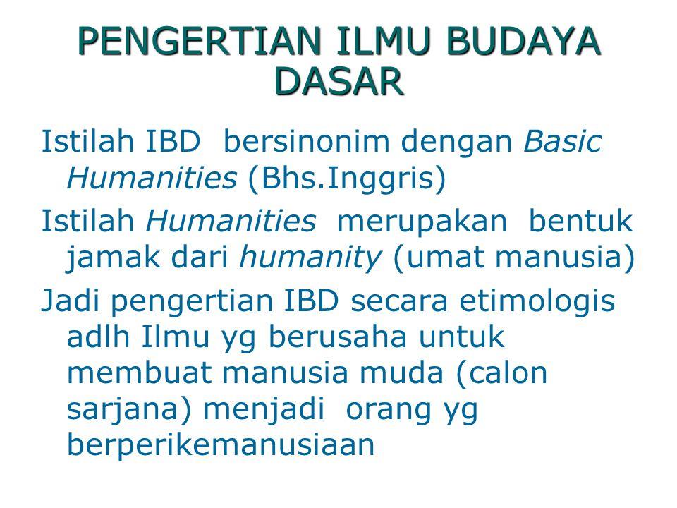 PENGERTIAN ILMU BUDAYA DASAR Istilah IBD bersinonim dengan Basic Humanities (Bhs.Inggris) Istilah Humanities merupakan bentuk jamak dari humanity (uma