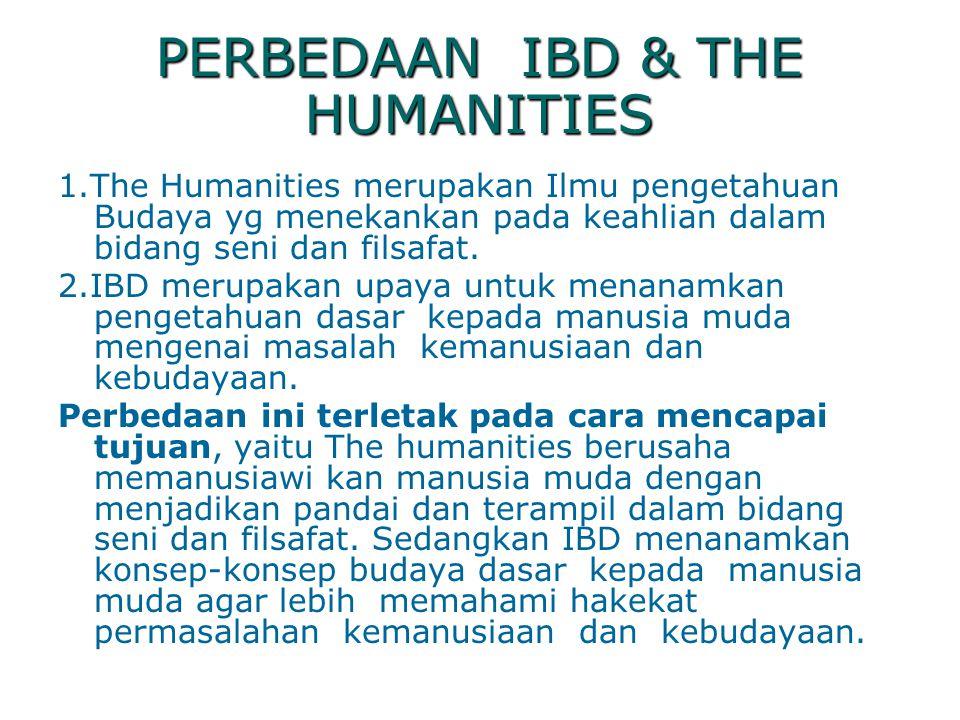 PERBEDAAN IBD & THE HUMANITIES 1.The Humanities merupakan Ilmu pengetahuan Budaya yg menekankan pada keahlian dalam bidang seni dan filsafat. 2.IBD me