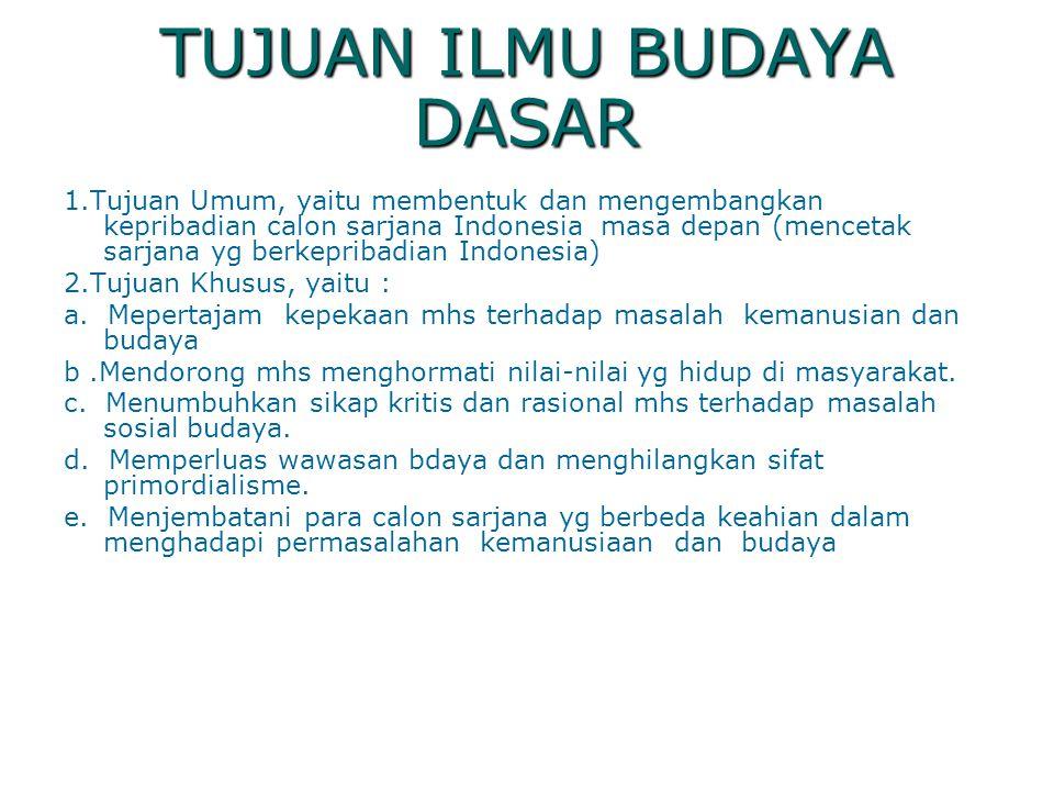 TUJUAN ILMU BUDAYA DASAR 1.Tujuan Umum, yaitu membentuk dan mengembangkan kepribadian calon sarjana Indonesia masa depan (mencetak sarjana yg berkepri