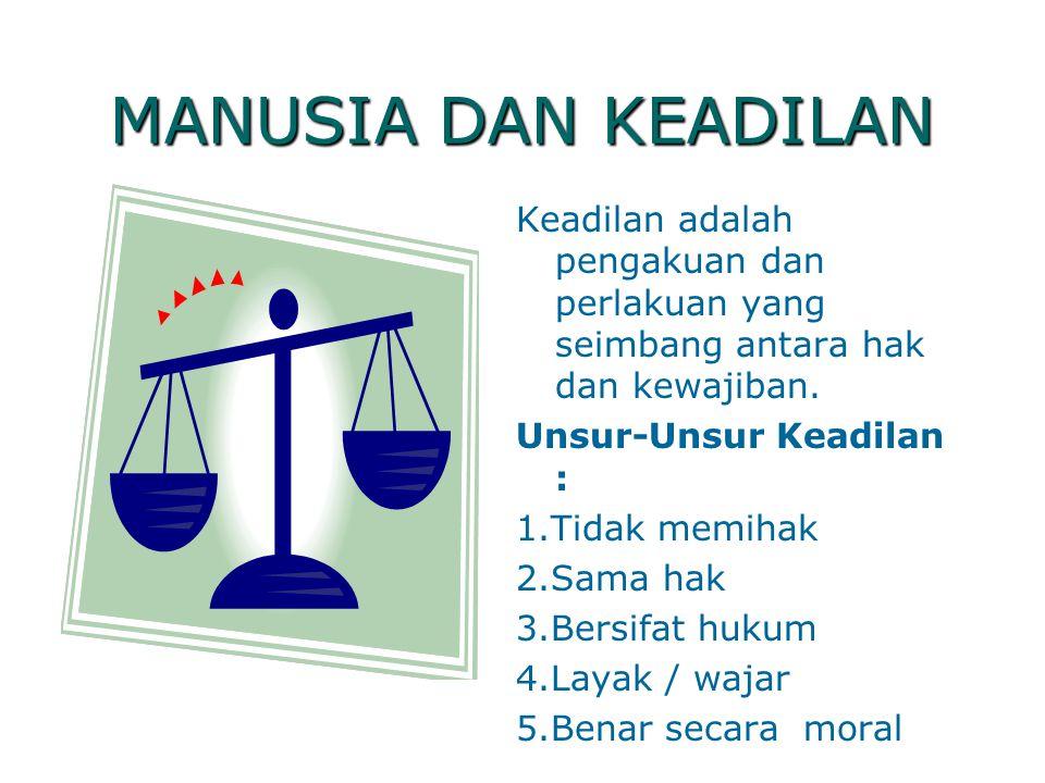 MANUSIA DAN KEADILAN Keadilan adalah pengakuan dan perlakuan yang seimbang antara hak dan kewajiban. Unsur-Unsur Keadilan : 1.Tidak memihak 2.Sama hak