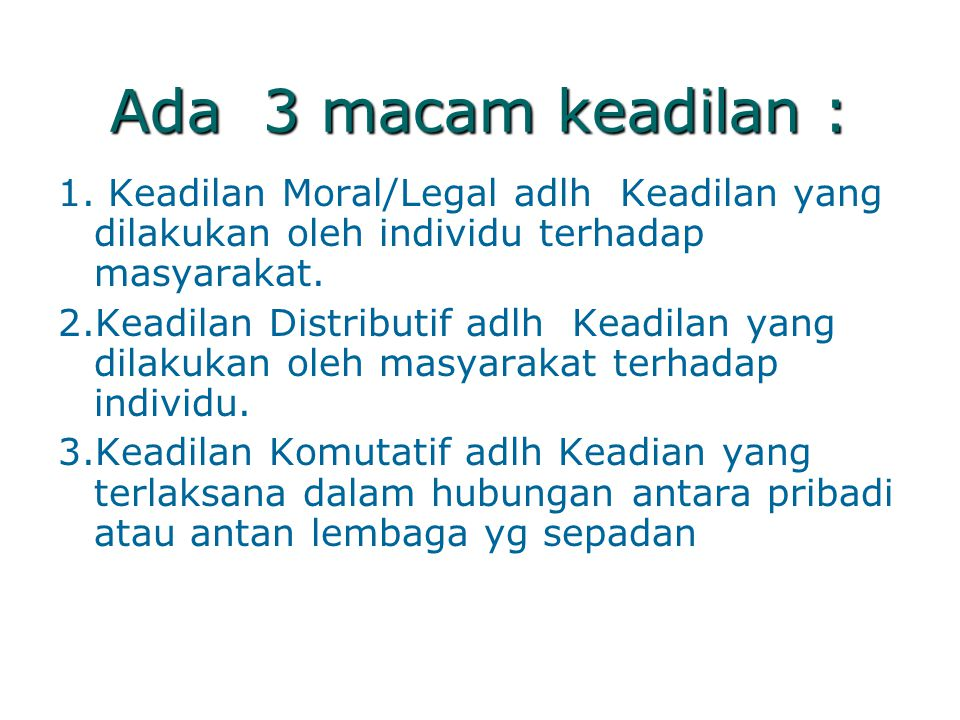 Ada 3 macam keadilan : 1. Keadilan Moral/Legal adlh Keadilan yang dilakukan oleh individu terhadap masyarakat. 2.Keadilan Distributif adlh Keadilan ya