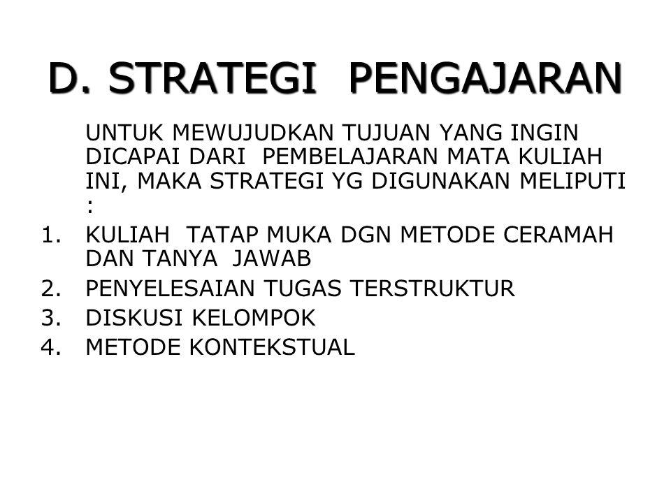 D. STRATEGI PENGAJARAN UNTUK MEWUJUDKAN TUJUAN YANG INGIN DICAPAI DARI PEMBELAJARAN MATA KULIAH INI, MAKA STRATEGI YG DIGUNAKAN MELIPUTI : 1.KULIAH TA