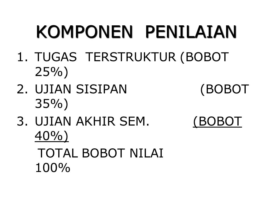 KOMPONEN PENILAIAN 1.TUGAS TERSTRUKTUR (BOBOT 25%) 2.UJIAN SISIPAN (BOBOT 35%) 3.UJIAN AKHIR SEM. (BOBOT 40%) TOTAL BOBOT NILAI 100%