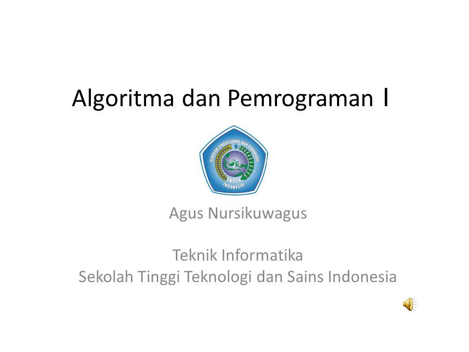Algoritma dan Pemrograman I Agus Nursikuwagus Teknik Informatika Sekolah Tinggi Teknologi dan Sains Indonesia