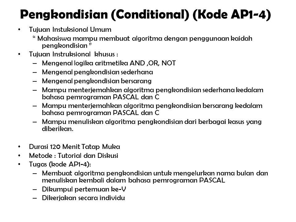 Pengkondisian (Conditional) (Kode AP1-4) Tujuan Instuksional Umum Mahasiswa mampu membuat algoritma dengan penggunaan kaidah pengkondisian Tujuan Instruksional khusus : – Mengenal logika aritmetika AND,OR, NOT – Mengenal pengkondisian sederhana – Mengenal pengkondisian bersarang – Mampu menterjemahkan algoritma pengkondisian sederhana kedalam bahasa pemrograman PASCAL dan C – Mampu menterjemahkan algoritma pengkondisian bersarang kedalam bahasa pemrograman PASCAL dan C – Mampu menuliskan algoritma pengkondisian dari berbagai kasus yang diberikan.