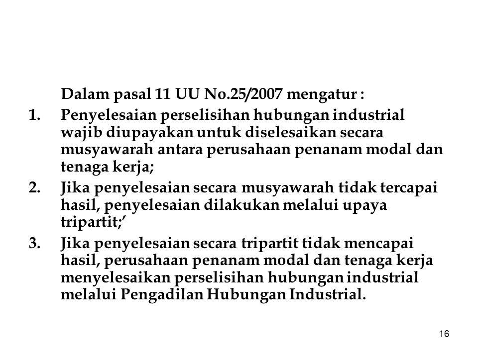 16 Dalam pasal 11 UU No.25/2007 mengatur : 1.Penyelesaian perselisihan hubungan industrial wajib diupayakan untuk diselesaikan secara musyawarah antar