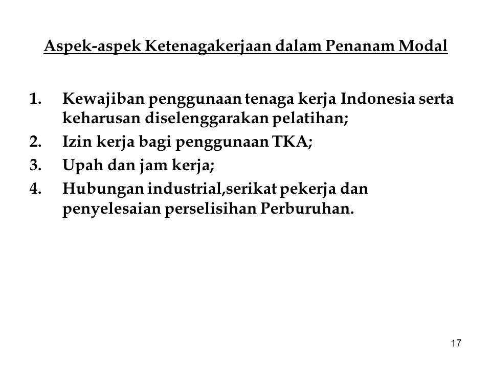 17 Aspek-aspek Ketenagakerjaan dalam Penanam Modal 1.Kewajiban penggunaan tenaga kerja Indonesia serta keharusan diselenggarakan pelatihan; 2.Izin ker