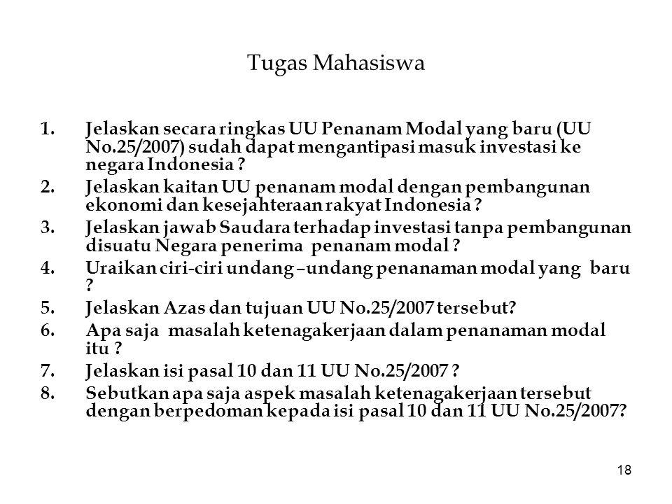 18 Tugas Mahasiswa 1.Jelaskan secara ringkas UU Penanam Modal yang baru (UU No.25/2007) sudah dapat mengantipasi masuk investasi ke negara Indonesia ?