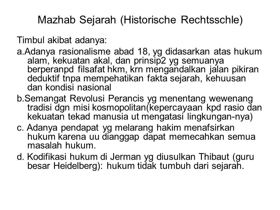 Mazhab Sejarah (Historische Rechtsschle) Timbul akibat adanya: a.Adanya rasionalisme abad 18, yg didasarkan atas hukum alam, kekuatan akal, dan prinsi