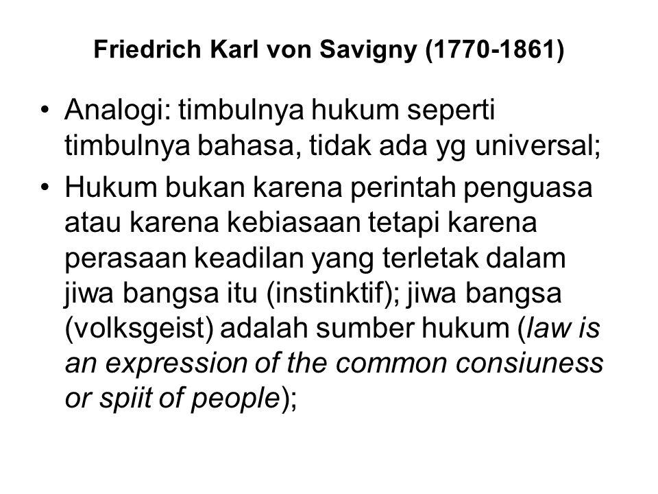 Friedrich Karl von Savigny (1770-1861) Analogi: timbulnya hukum seperti timbulnya bahasa, tidak ada yg universal; Hukum bukan karena perintah penguasa