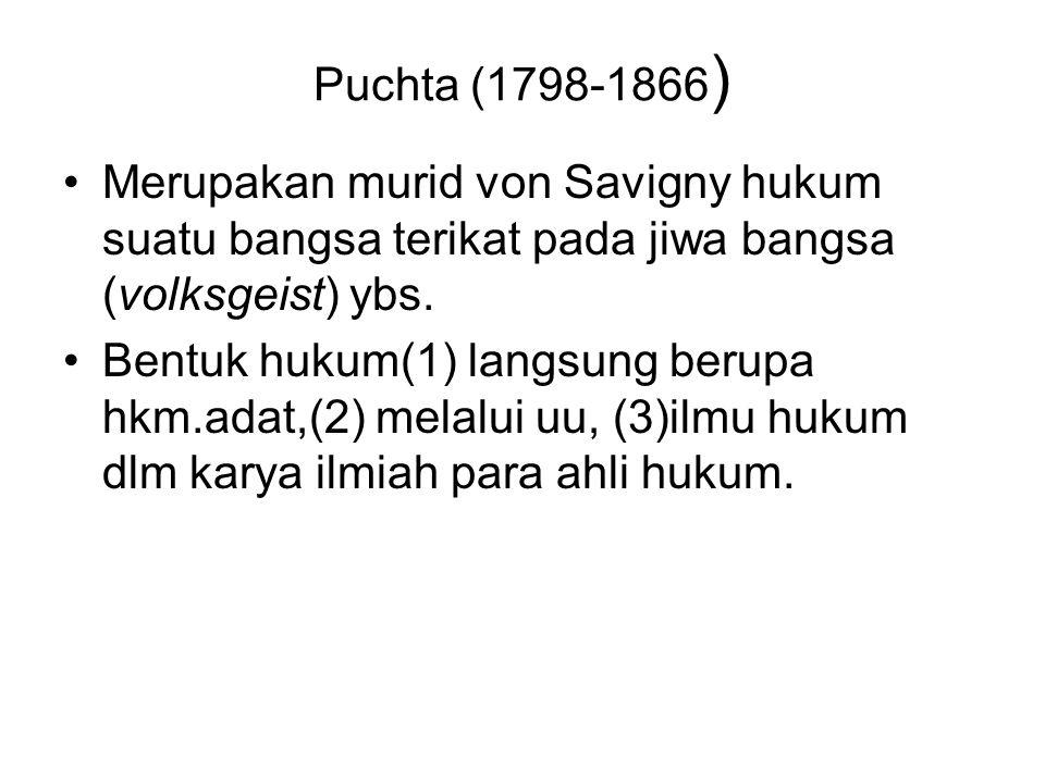 Puchta (1798-1866 ) Merupakan murid von Savigny hukum suatu bangsa terikat pada jiwa bangsa (volksgeist) ybs. Bentuk hukum(1) langsung berupa hkm.adat