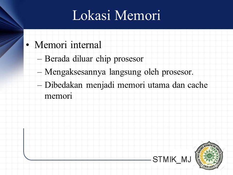 Lokasi Memori Memori internal –Berada diluar chip prosesor –Mengaksesannya langsung oleh prosesor. –Dibedakan menjadi memori utama dan cache memori