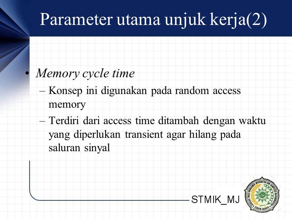 Parameter utama unjuk kerja(2) Memory cycle time –Konsep ini digunakan pada random access memory –Terdiri dari access time ditambah dengan waktu yang