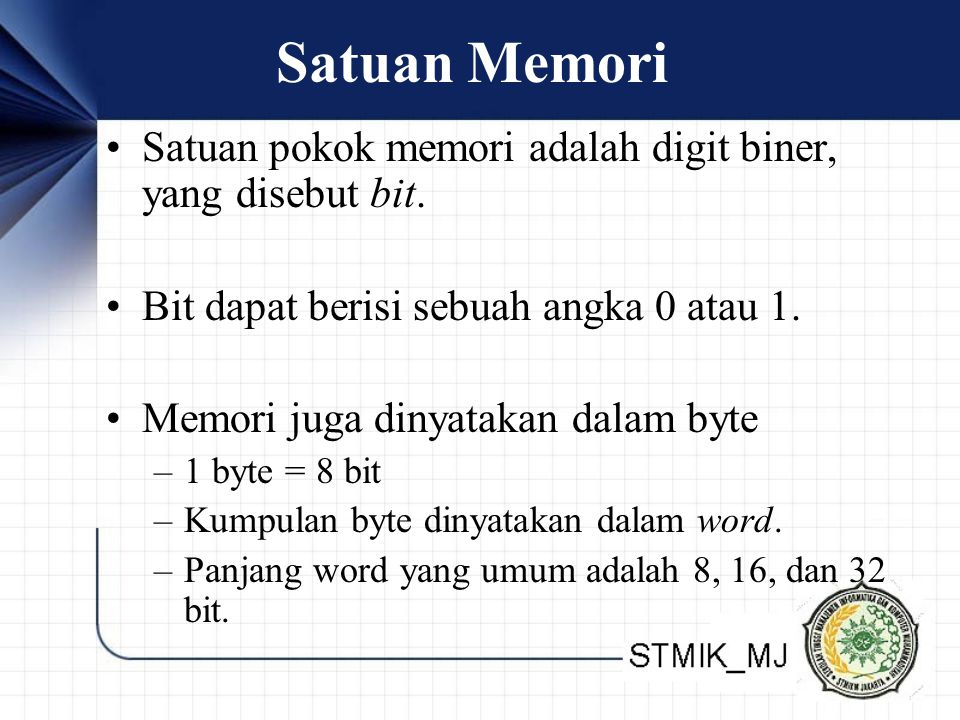Satuan Memori Satuan pokok memori adalah digit biner, yang disebut bit. Bit dapat berisi sebuah angka 0 atau 1. Memori juga dinyatakan dalam byte –1 b