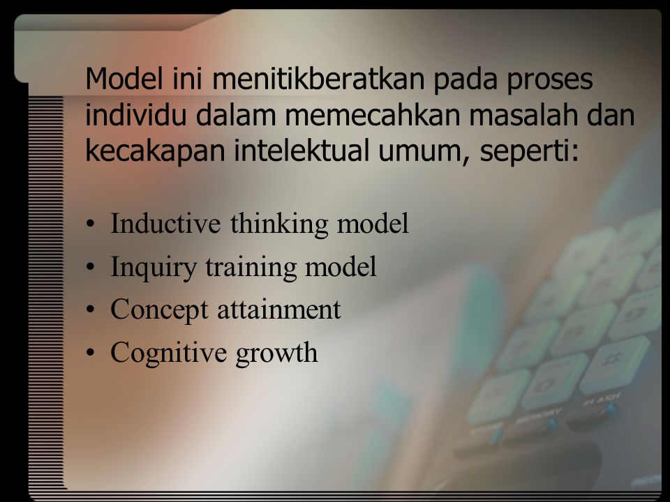Model ini menitikberatkan pada proses individu dalam memecahkan masalah dan kecakapan intelektual umum, seperti: Inductive thinking model Inquiry training model Concept attainment Cognitive growth