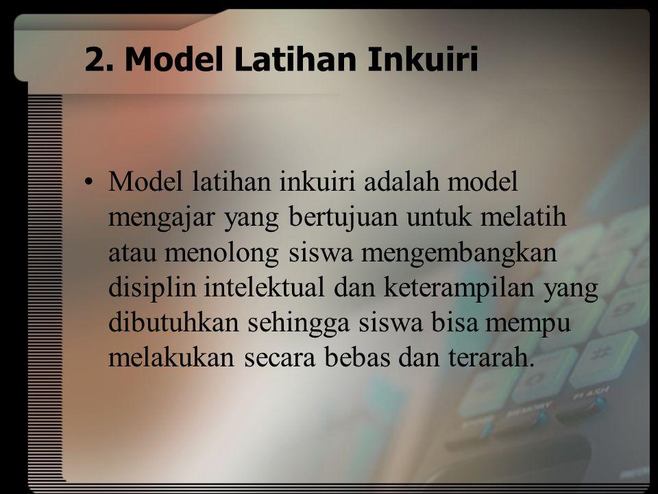 2. Model Latihan Inkuiri Model latihan inkuiri adalah model mengajar yang bertujuan untuk melatih atau menolong siswa mengembangkan disiplin intelektu