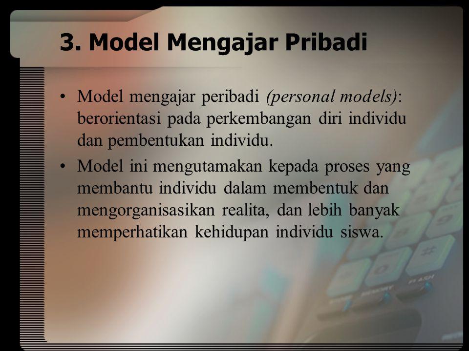 3. Model Mengajar Pribadi Model mengajar peribadi (personal models): berorientasi pada perkembangan diri individu dan pembentukan individu. Model ini