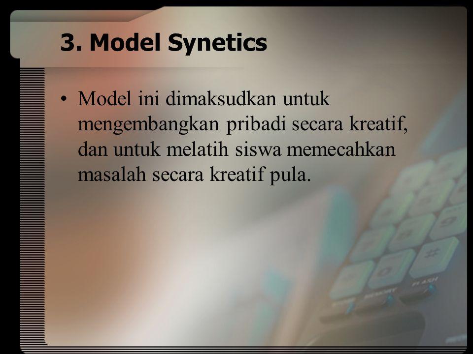 3. Model Synetics Model ini dimaksudkan untuk mengembangkan pribadi secara kreatif, dan untuk melatih siswa memecahkan masalah secara kreatif pula.