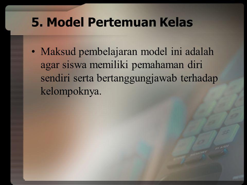 5. Model Pertemuan Kelas Maksud pembelajaran model ini adalah agar siswa memiliki pemahaman diri sendiri serta bertanggungjawab terhadap kelompoknya.