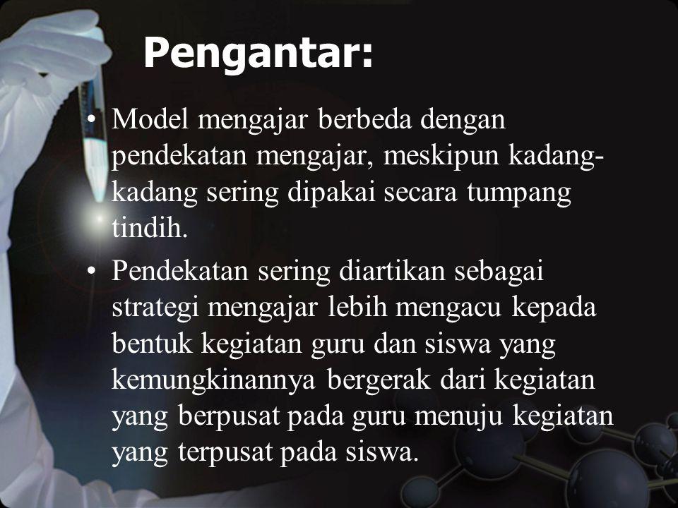 Pengantar: Model mengajar berbeda dengan pendekatan mengajar, meskipun kadang- kadang sering dipakai secara tumpang tindih.