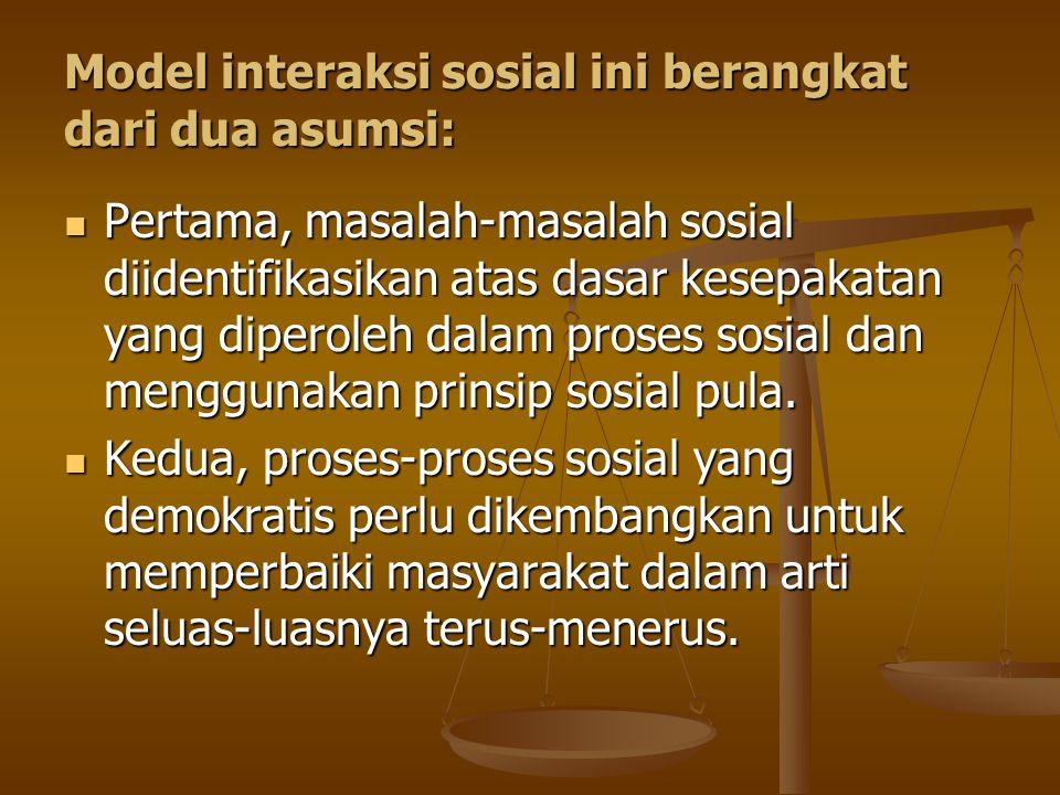 Model interaksi sosial ini berangkat dari dua asumsi: Pertama, masalah-masalah sosial diidentifikasikan atas dasar kesepakatan yang diperoleh dalam proses sosial dan menggunakan prinsip sosial pula.