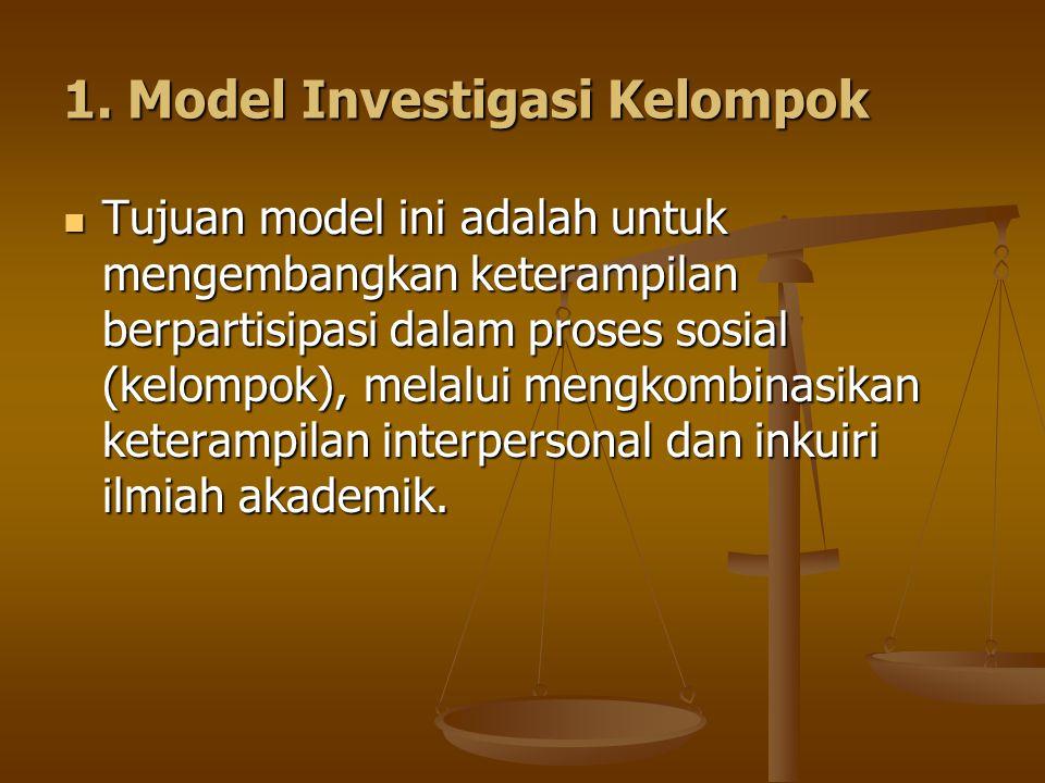 1. Model Investigasi Kelompok Tujuan model ini adalah untuk mengembangkan keterampilan berpartisipasi dalam proses sosial (kelompok), melalui mengkomb