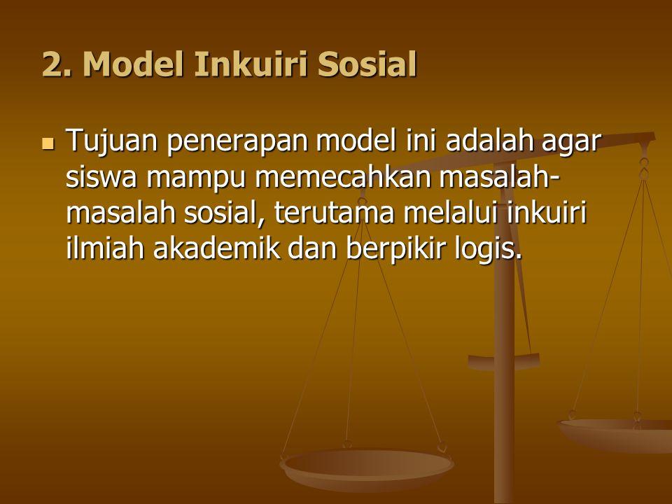 2. Model Inkuiri Sosial Tujuan penerapan model ini adalah agar siswa mampu memecahkan masalah- masalah sosial, terutama melalui inkuiri ilmiah akademi