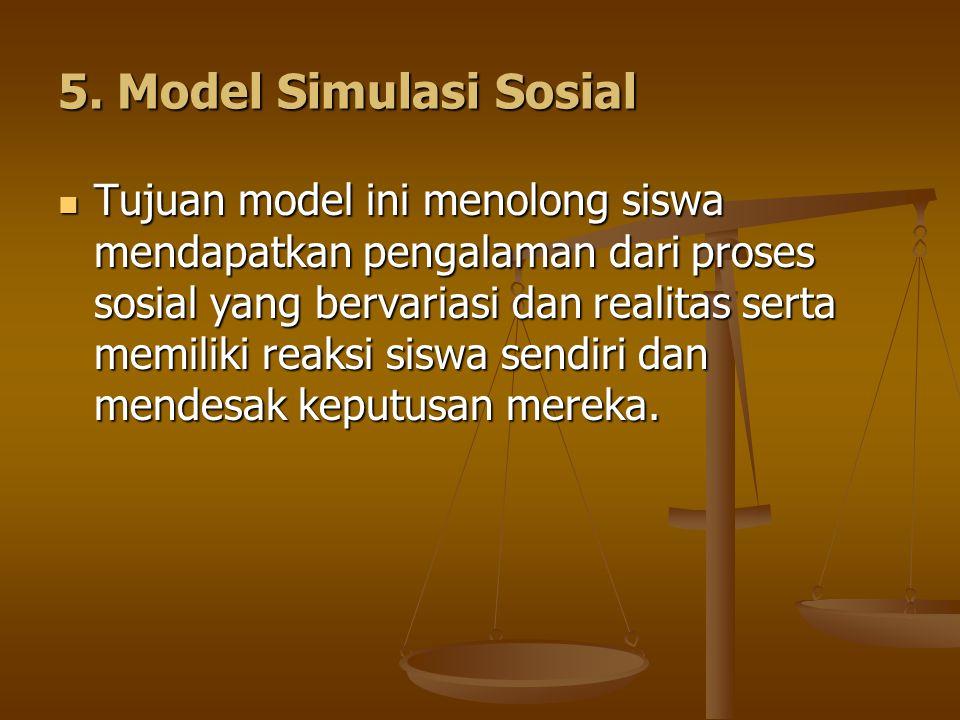 5. Model Simulasi Sosial Tujuan model ini menolong siswa mendapatkan pengalaman dari proses sosial yang bervariasi dan realitas serta memiliki reaksi
