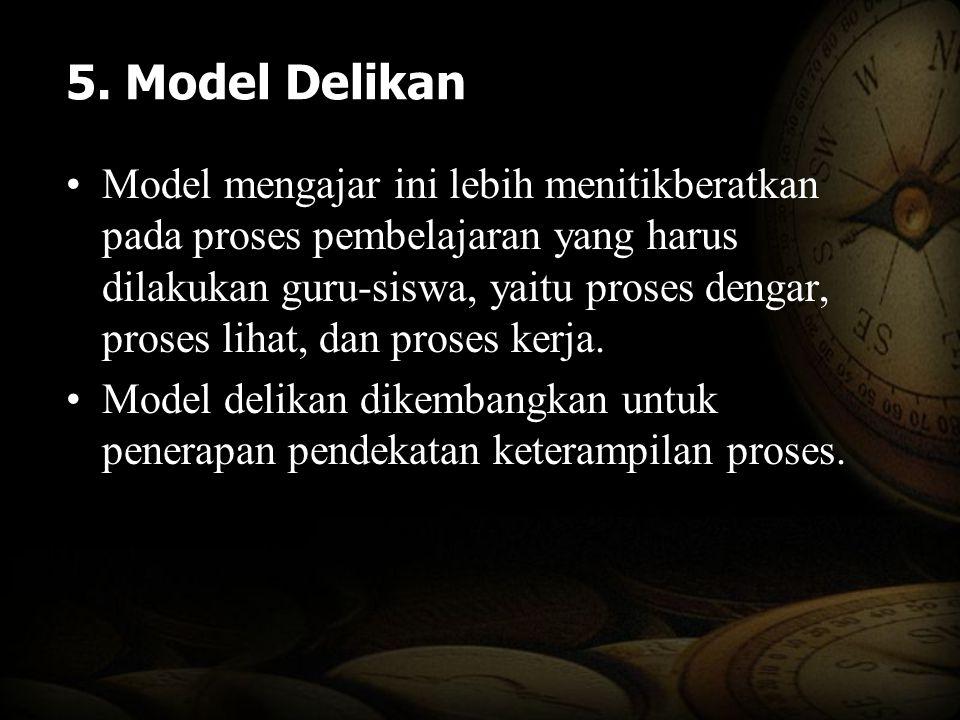 5. Model Delikan Model mengajar ini lebih menitikberatkan pada proses pembelajaran yang harus dilakukan guru-siswa, yaitu proses dengar, proses lihat,