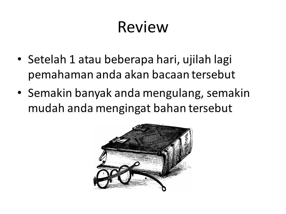 Review Setelah 1 atau beberapa hari, ujilah lagi pemahaman anda akan bacaan tersebut Semakin banyak anda mengulang, semakin mudah anda mengingat bahan tersebut