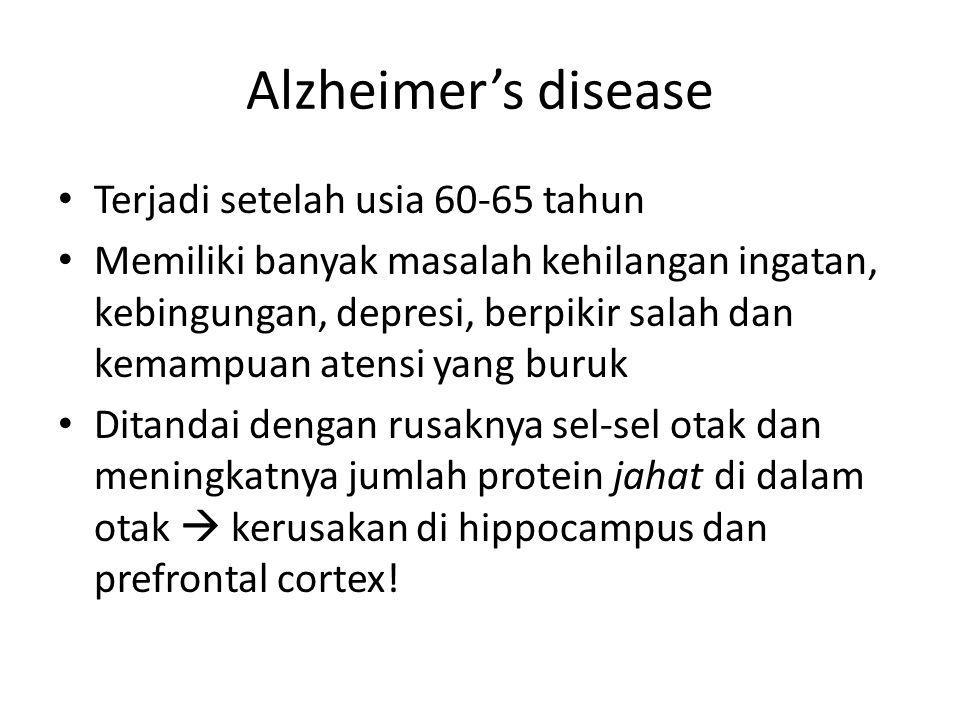 Alzheimer's disease Terjadi setelah usia 60-65 tahun Memiliki banyak masalah kehilangan ingatan, kebingungan, depresi, berpikir salah dan kemampuan atensi yang buruk Ditandai dengan rusaknya sel-sel otak dan meningkatnya jumlah protein jahat di dalam otak  kerusakan di hippocampus dan prefrontal cortex!