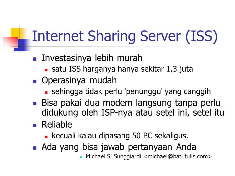 Internet Sharing Server (ISS) Investasinya lebih murah satu ISS harganya hanya sekitar 1,3 juta Operasinya mudah sehingga tidak perlu penunggu yang canggih Bisa pakai dua modem langsung tanpa perlu didukung oleh ISP-nya atau setel ini, setel itu Reliable kecuali kalau dipasang 50 PC sekaligus.
