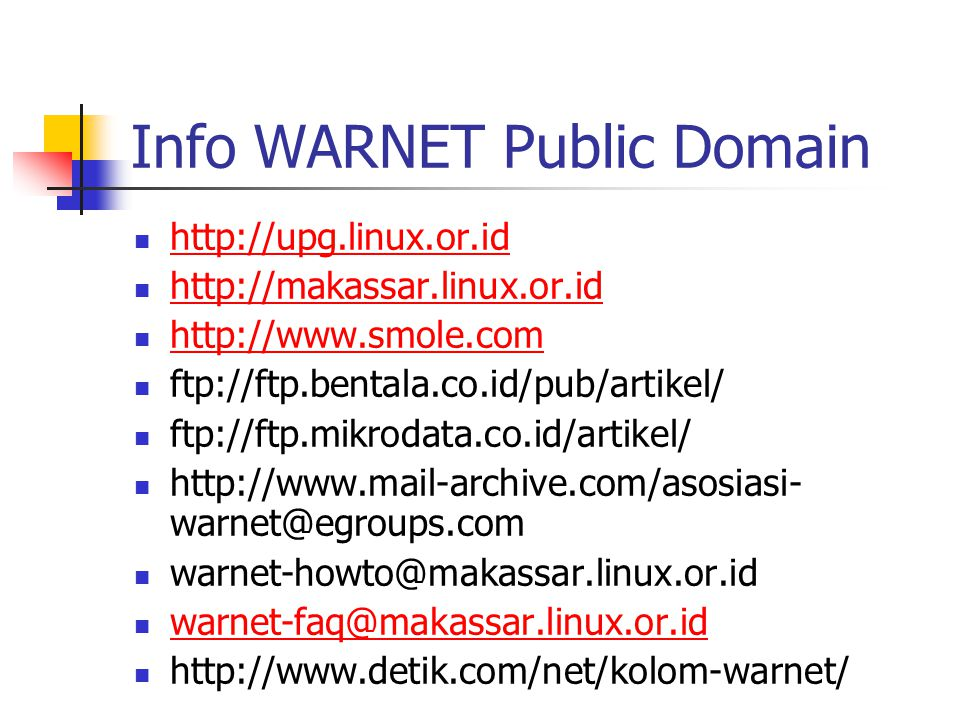 Info WARNET Public Domain http://upg.linux.or.id http://makassar.linux.or.id http://www.smole.com ftp://ftp.bentala.co.id/pub/artikel/ ftp://ftp.mikro