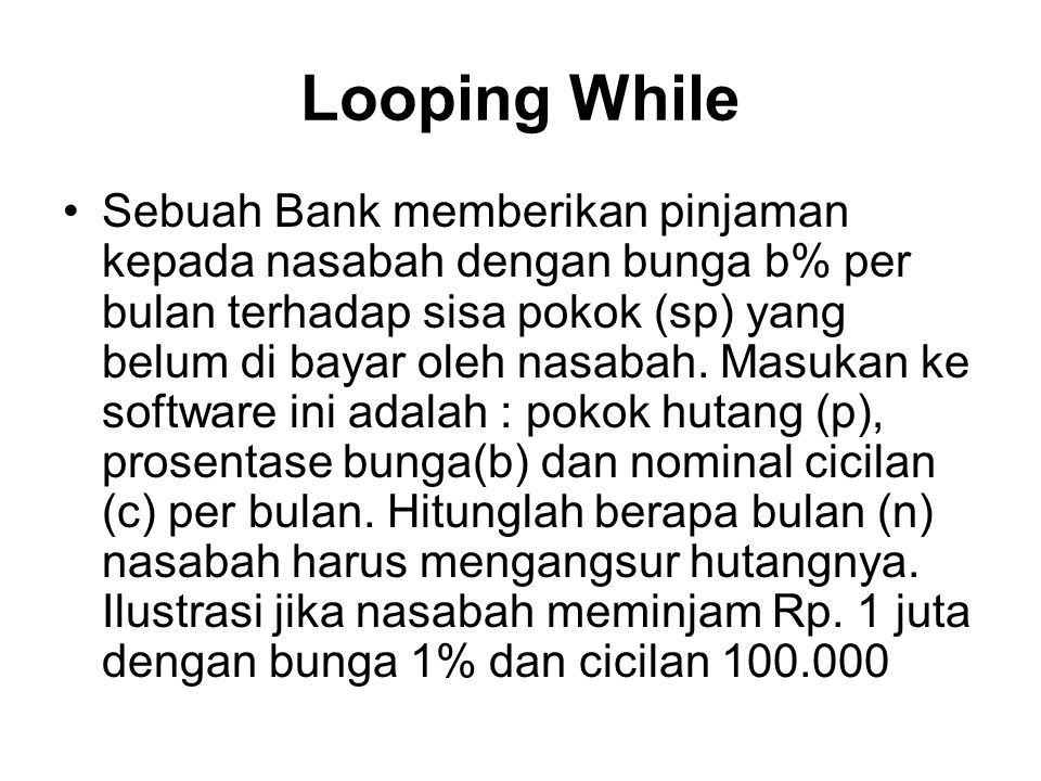 Looping While Sebuah Bank memberikan pinjaman kepada nasabah dengan bunga b% per bulan terhadap sisa pokok (sp) yang belum di bayar oleh nasabah.