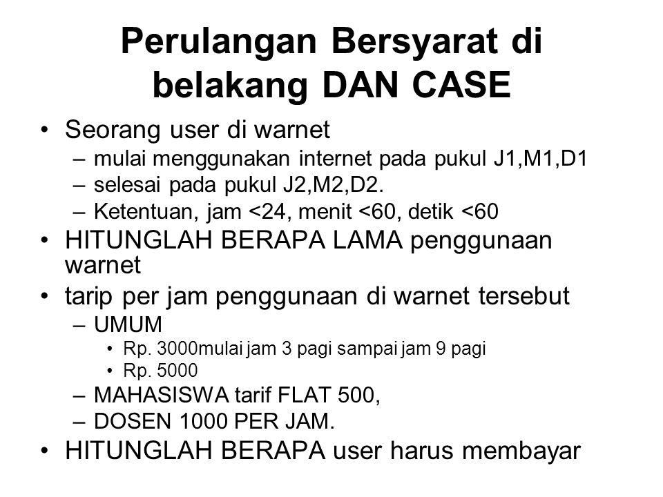 Perulangan Bersyarat di belakang DAN CASE Seorang user di warnet –mulai menggunakan internet pada pukul J1,M1,D1 –selesai pada pukul J2,M2,D2. –Ketent