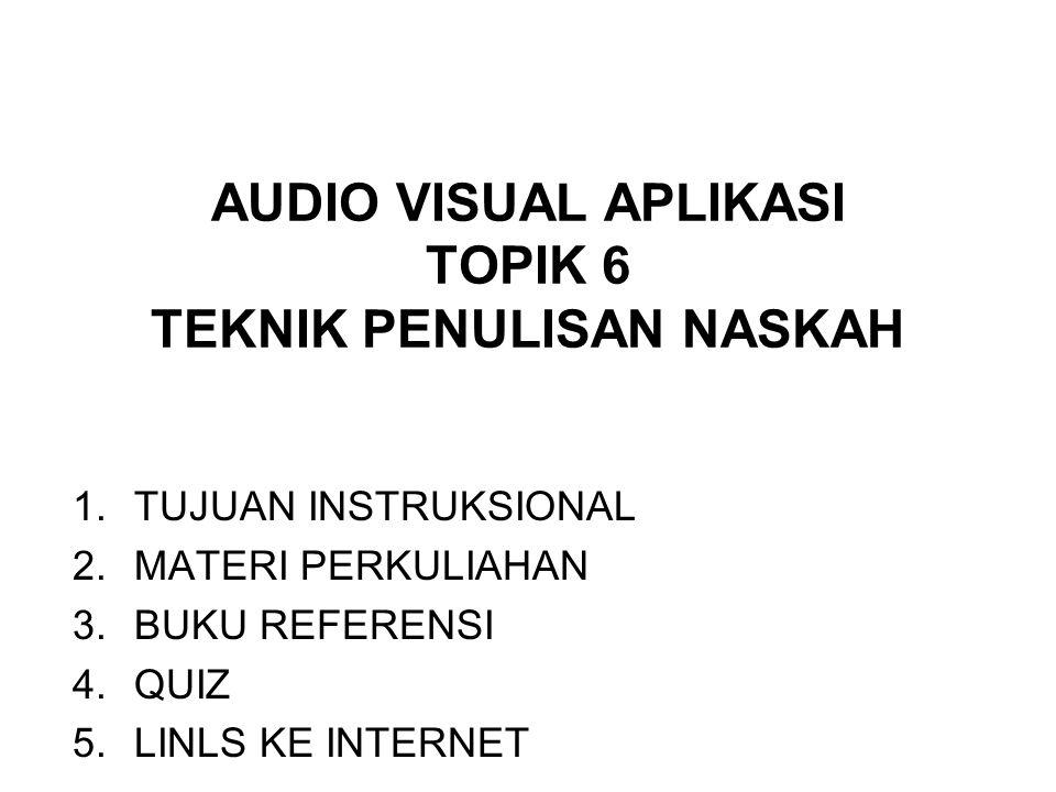 AUDIO VISUAL APLIKASI TOPIK 6 TEKNIK PENULISAN NASKAH 1.TUJUAN INSTRUKSIONAL 2.MATERI PERKULIAHAN 3.BUKU REFERENSI 4.QUIZ 5.LINLS KE INTERNET