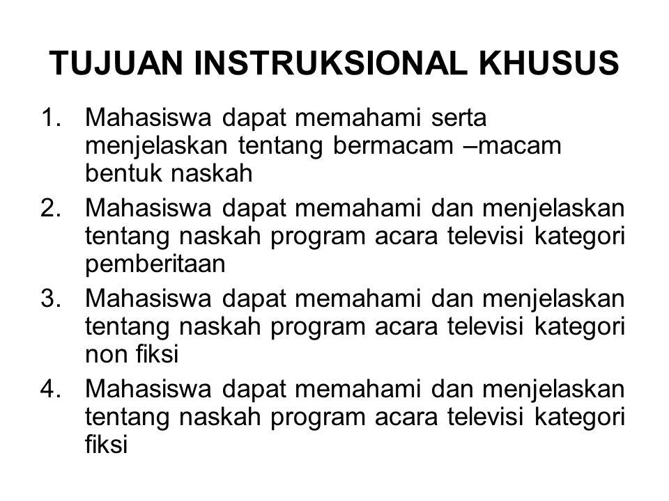TUJUAN INSTRUKSIONAL KHUSUS 1.Mahasiswa dapat memahami serta menjelaskan tentang bermacam –macam bentuk naskah 2.Mahasiswa dapat memahami dan menjelas