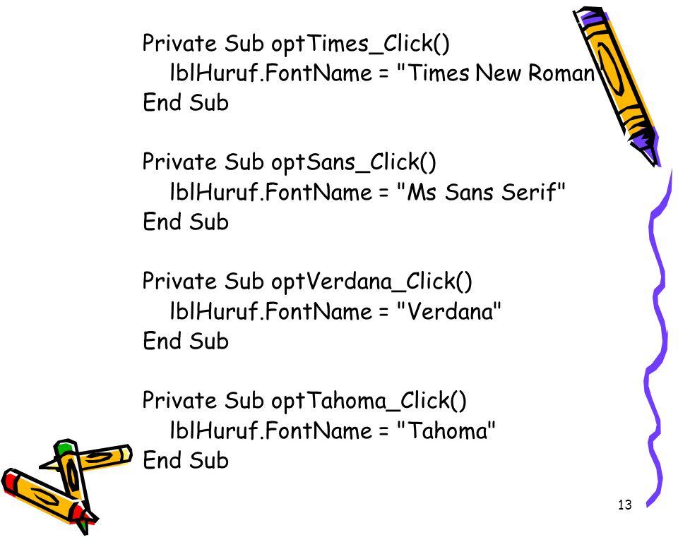 13 Private Sub optTimes_Click() lblHuruf.FontName = Times New Roman End Sub Private Sub optSans_Click() lblHuruf.FontName = Ms Sans Serif End Sub Private Sub optVerdana_Click() lblHuruf.FontName = Verdana End Sub Private Sub optTahoma_Click() lblHuruf.FontName = Tahoma End Sub