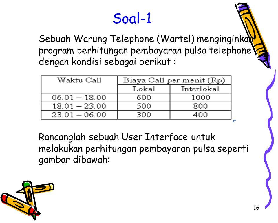 16 Soal-1 Sebuah Warung Telephone (Wartel) menginginkan program perhitungan pembayaran pulsa telephone dengan kondisi sebagai berikut : Rancanglah sebuah User Interface untuk melakukan perhitungan pembayaran pulsa seperti gambar dibawah: