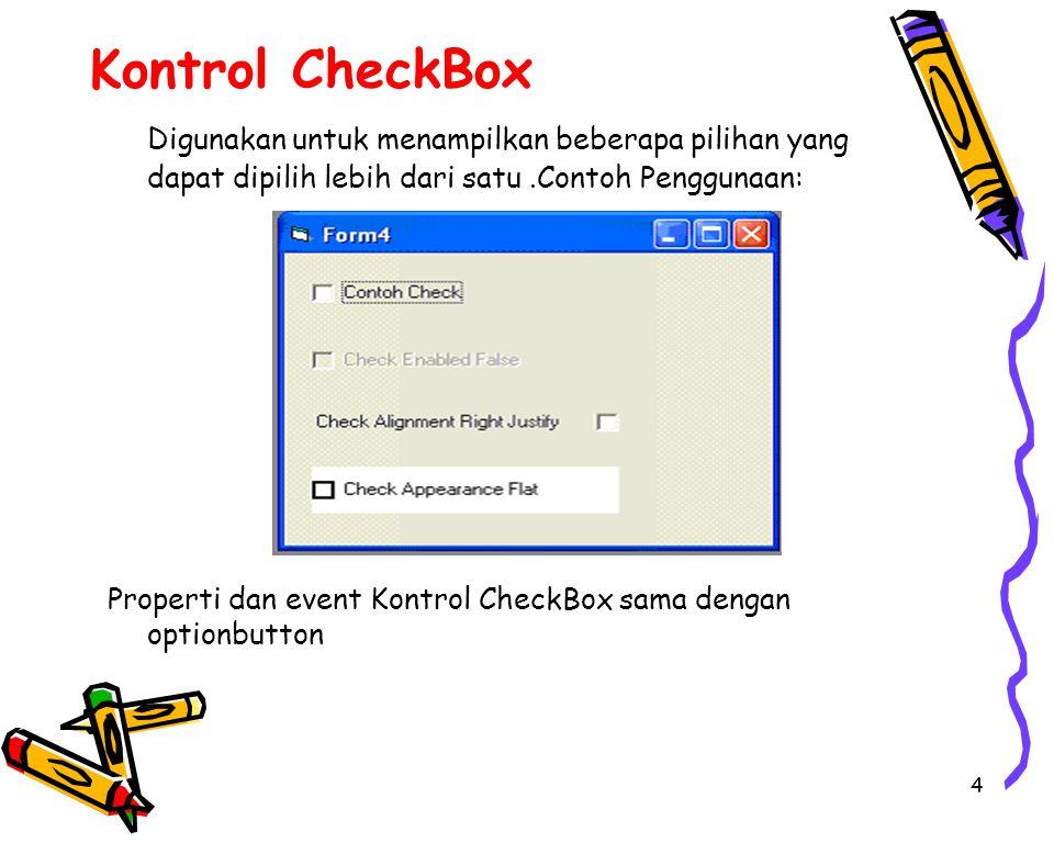 4 Kontrol CheckBox Digunakan untuk menampilkan beberapa pilihan yang dapat dipilih lebih dari satu.Contoh Penggunaan: Properti dan event Kontrol CheckBox sama dengan optionbutton
