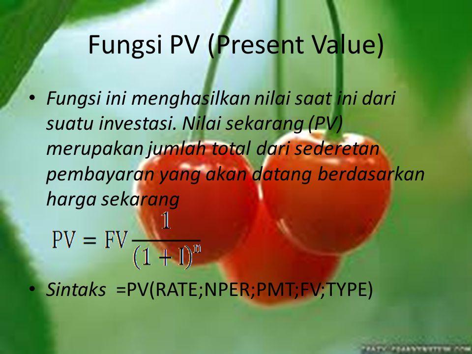 Fungsi PV (Present Value) Fungsi ini menghasilkan nilai saat ini dari suatu investasi. Nilai sekarang (PV) merupakan jumlah total dari sederetan pemba