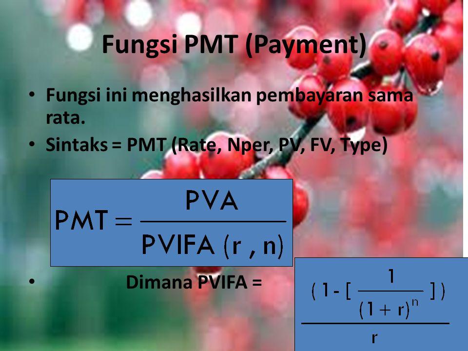 Fungsi PMT (Payment) Fungsi ini menghasilkan pembayaran sama rata. Sintaks = PMT (Rate, Nper, PV, FV, Type) Dimana PVIFA =